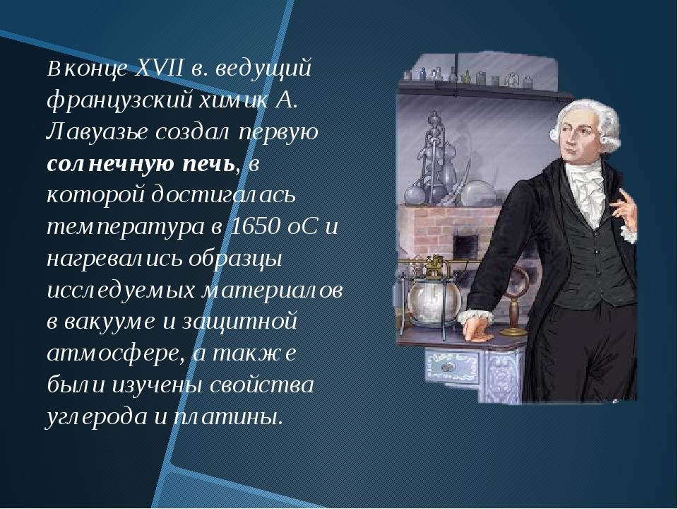 В конце XVII в. ведущий французский химик А. Лавуазье создал первую солнечную...