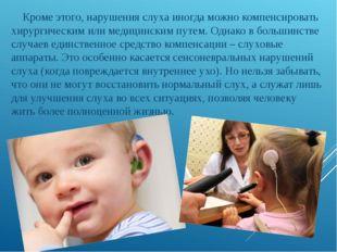 Кроме этого, нарушения слуха иногда можно компенсировать хирургическим или м