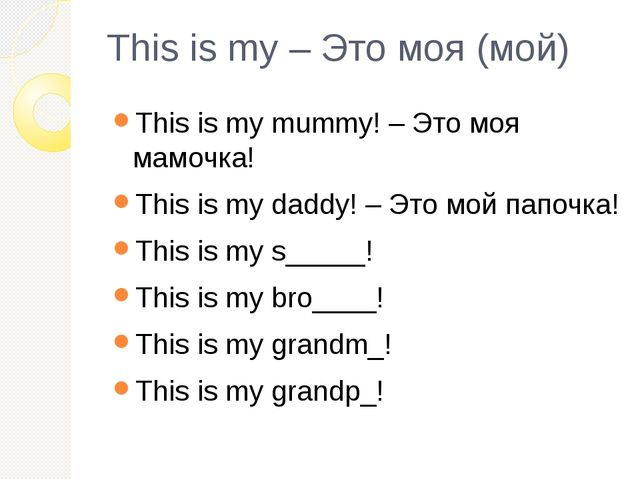 This is my – Это моя (мой) This is my mummy! – Это моя мамочка! This is my da...