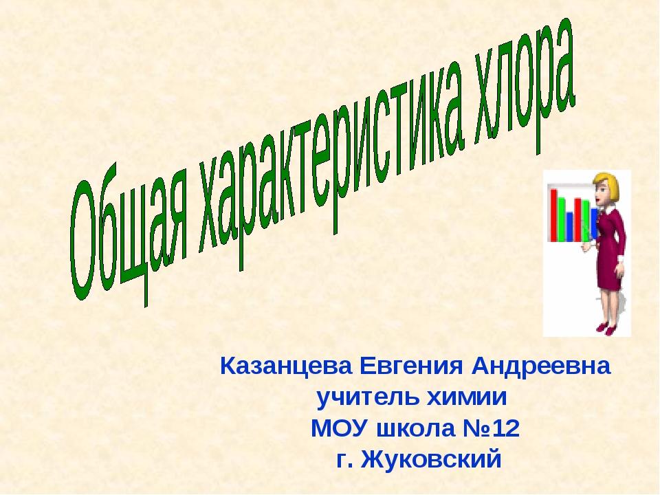 Казанцева Евгения Андреевна учитель химии МОУ школа №12 г. Жуковский