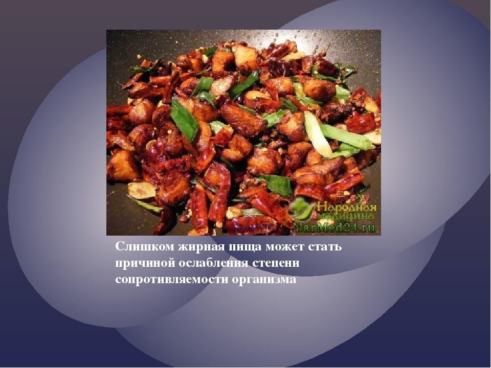 Слишком жирная пища может стать причиной ослабления степени сопротивляемости...