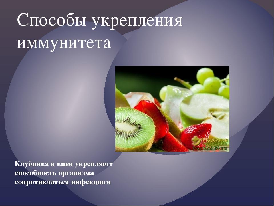 Способы укрепления иммунитета Клубника и киви укрепляют способность организма...