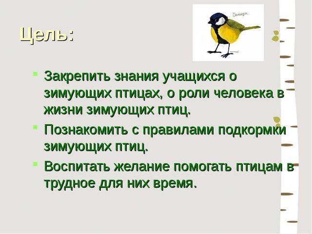 Цель: Закрепить знания учащихся о зимующих птицах, о роли человека в жизни зи...