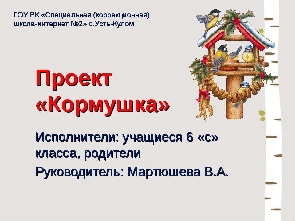 Проект «Кормушка» Исполнители: учащиеся 6 «с» класса, родители Руководитель:...