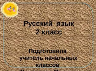 Русский язык 2 класс Подготовила учитель начальных классов Жамбекова Марина М