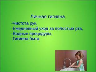 -Чистота рук, -Ежедневный уход за полостью рта, -Водные процедуры, -Гигиена