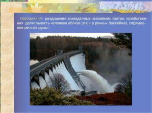 Наводнения: разрушение возведенных человеком плотин, хозяйствен-ная деятельн