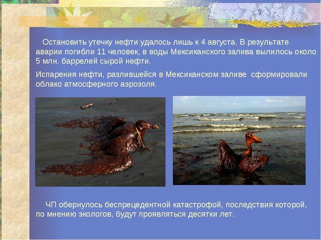 Остановить утечку нефти удалось лишь к 4 августа. В результате аварии погибл...