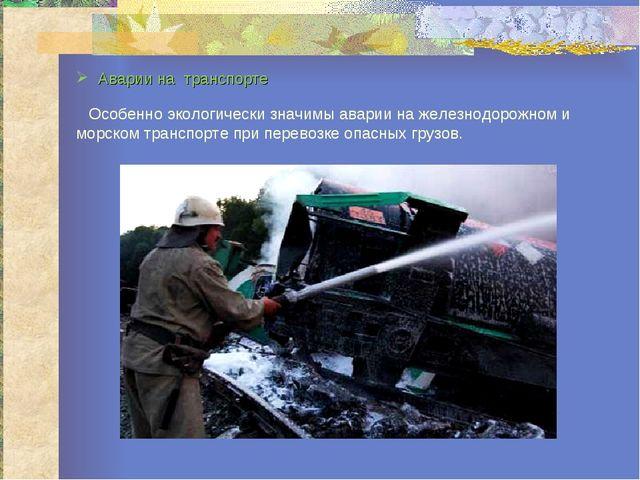 Аварии на транспорте Особенно экологически значимы аварии на железнодорожном...