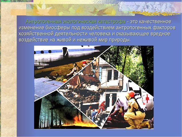 Антропогенная экологическая катастрофа- это качественное изменение биосферы...