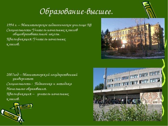 Образование-высшее. 1994 г. – Магнитогорское педагогическое училище №1 Специа...