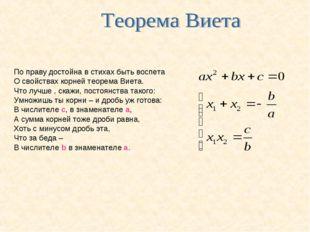 По праву достойна в стихах быть воспета О свойствах корней теорема Виета. Что