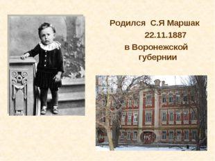 Родился С.Я Маршак 22.11.1887 в Воронежской губернии