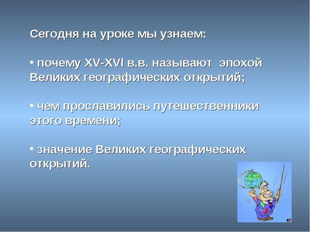 Сегодня на уроке мы узнаем: почему XV-XVl в.в. называют эпохой Великих геогра...