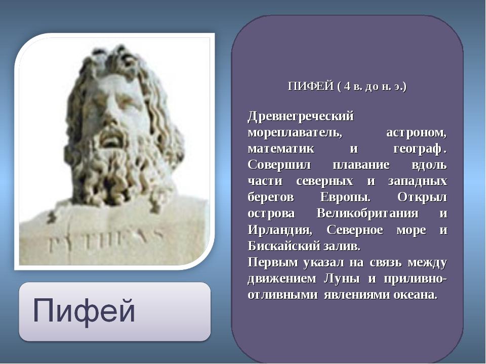 ПИФЕЙ ( 4 в. до н. э.) Древнегреческий мореплаватель, астроном, математик и г...