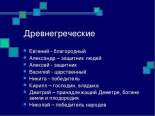 Древнегреческие Евгений - благородный Александр – защитник людей Алексей - за