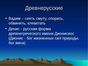 Древнерусские Вадим – сеять смуту, спорить, обвинять, клеветать Денис - русск
