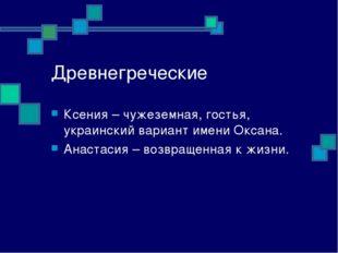 Древнегреческие Ксения – чужеземная, гостья, украинский вариант имени Оксана.