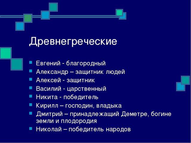 Древнегреческие Евгений - благородный Александр – защитник людей Алексей - за...