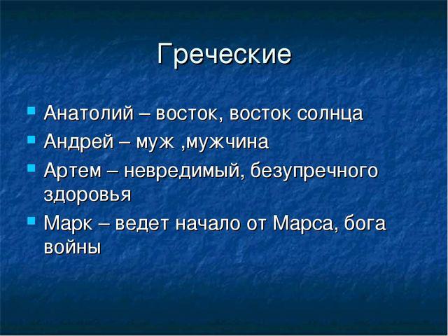 Греческие Анатолий – восток, восток солнца Андрей – муж ,мужчина Артем – невр...