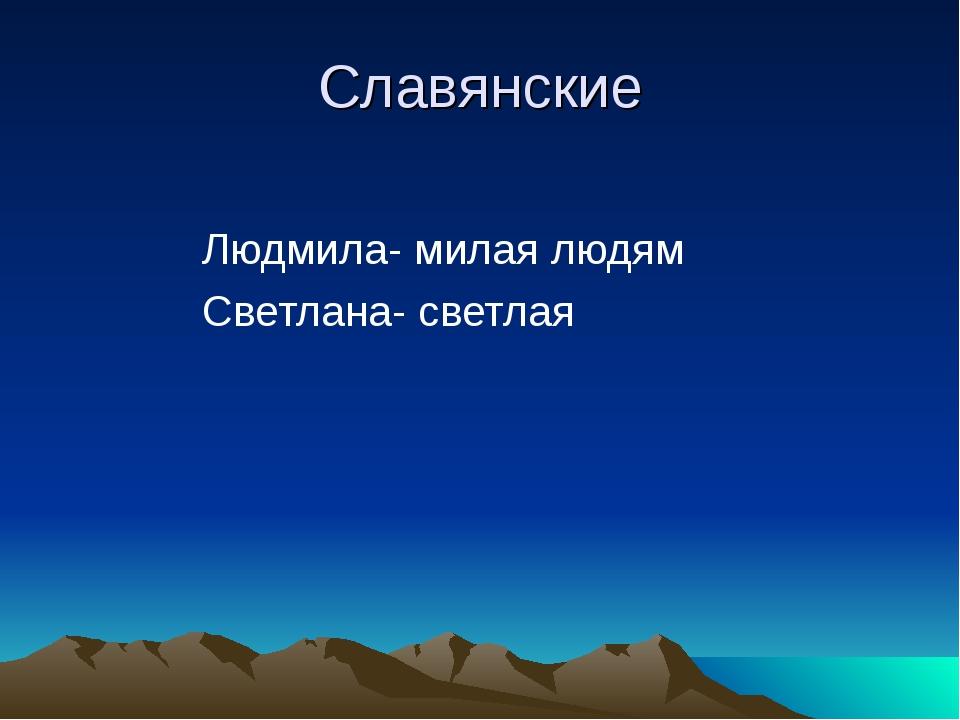 Славянские Людмила- милая людям Светлана- светлая