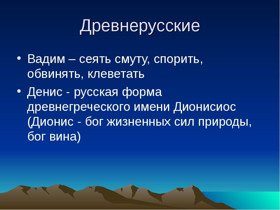 Древнерусские Вадим – сеять смуту, спорить, обвинять, клеветать Денис - русск...