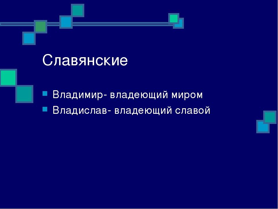 Славянские Владимир- владеющий миром Владислав- владеющий славой