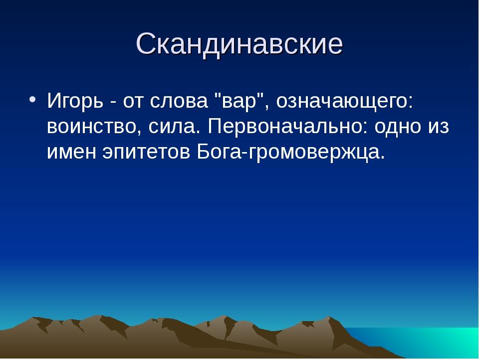 """Скандинавские Игорь - от слова """"вар"""", означающего: воинство, сила. Первоначал..."""
