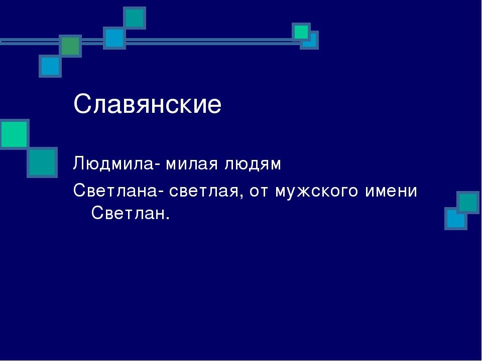 Славянские Людмила- милая людям Светлана- светлая, от мужского имени Светлан.