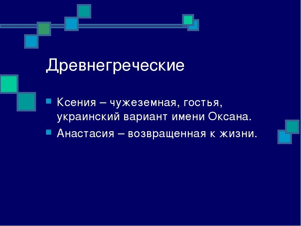 Древнегреческие Ксения – чужеземная, гостья, украинский вариант имени Оксана....