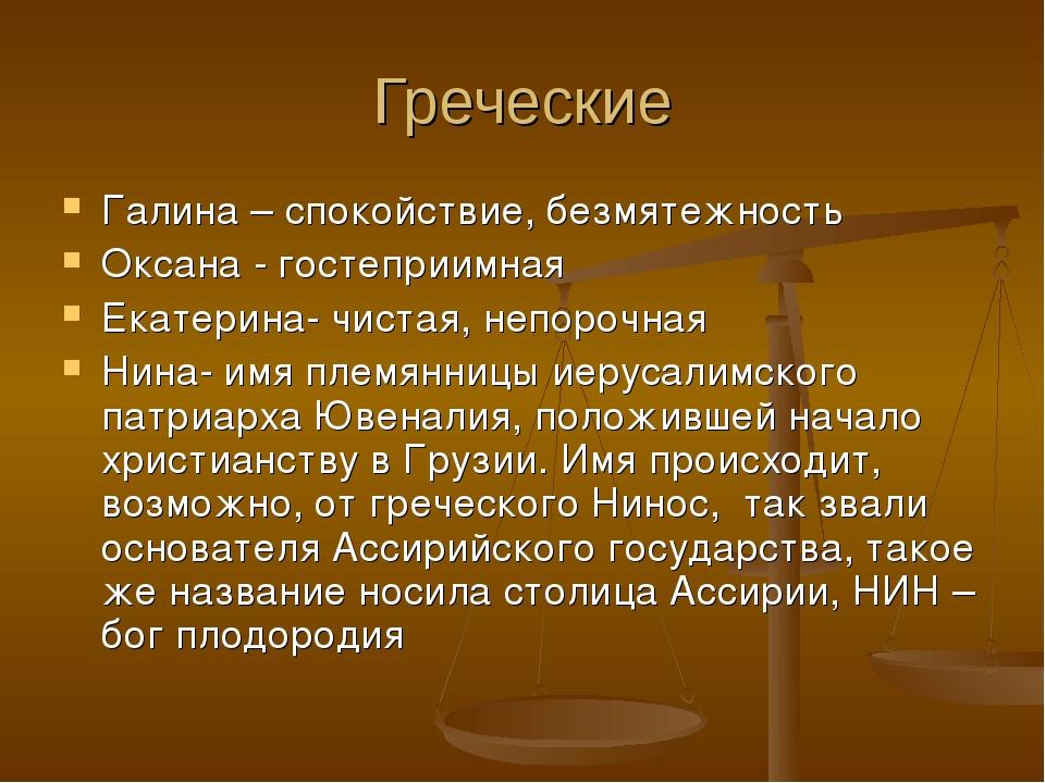 Греческие Галина – спокойствие, безмятежность Оксана - гостеприимная Екатерин...