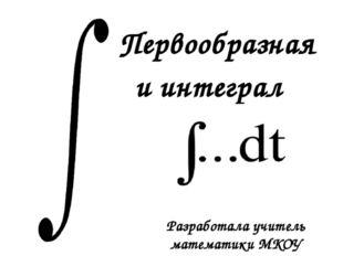 Первообразная и интеграл Разработала учитель математики МКОУ «Староникольская