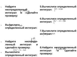 Найдите неопределенный интеграл и сделайте проверку: Вычислите определенный