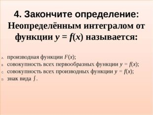4. Закончите определение: Неопределённым интегралом от функции y = f(x) назыв