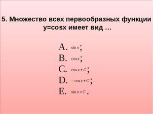 5. Множество всех первообразных функции y=cosx имеет вид …