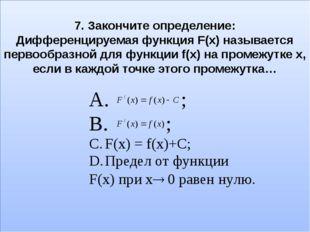 7. Закончите определение: Дифференцируемая функция F(x) называется первообраз