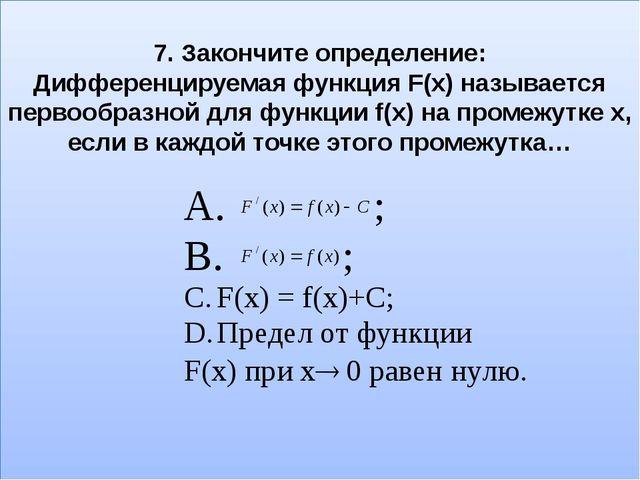 7. Закончите определение: Дифференцируемая функция F(x) называется первообраз...