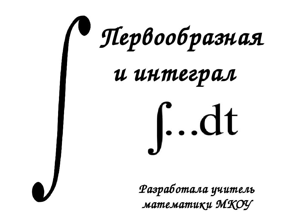 Первообразная и интеграл Разработала учитель математики МКОУ «Староникольская...