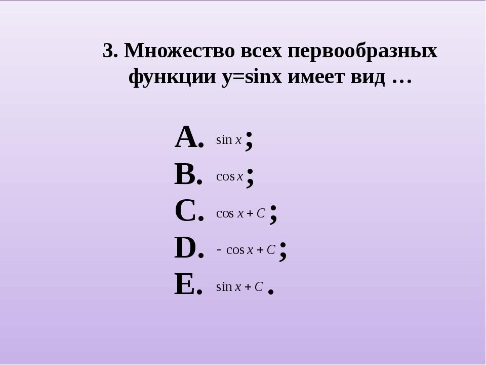 3. Множество всех первообразных функции y=sinx имеет вид …