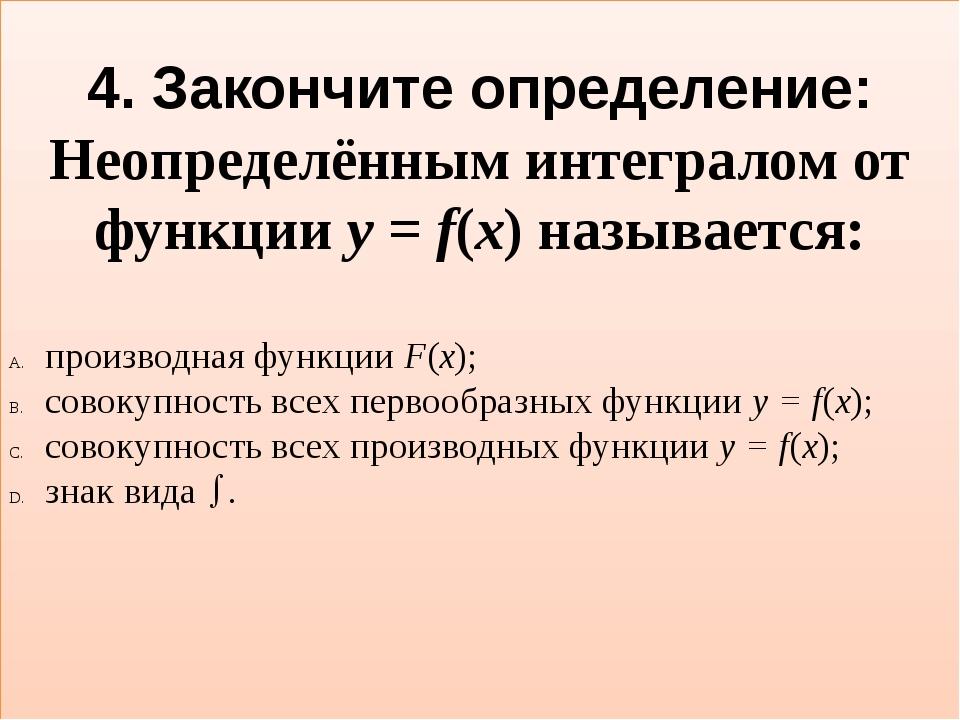 4. Закончите определение: Неопределённым интегралом от функции y = f(x) назыв...