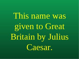 This name was given to Great Britain by Julius Caesar.