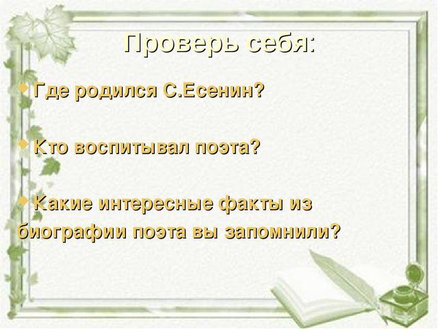 Проверь себя: Где родился С.Есенин? Кто воспитывал поэта? Какие интересные фа...