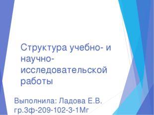 Выполнила: Ладова Е.В. гр.3ф-209-102-3-1Мг Структура учебно- и научно-исследо