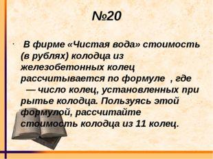 №20 В фирме «Чистая вода» стоимость (в рублях) колодца из железобетонных кол