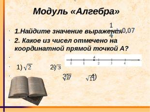 Модуль «Алгебра» 1.Найдите значение выражения 2. Какое из чисел отмечено на