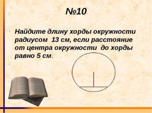 №10 Найдите длину хорды окружности радиусом 13 см, если расстояние от центра