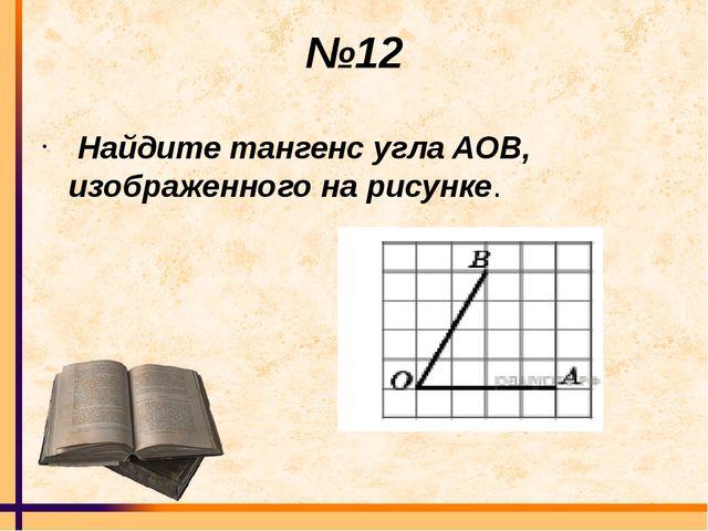 №12 Найдите тангенс углаAOB, изображенного на рисунке.