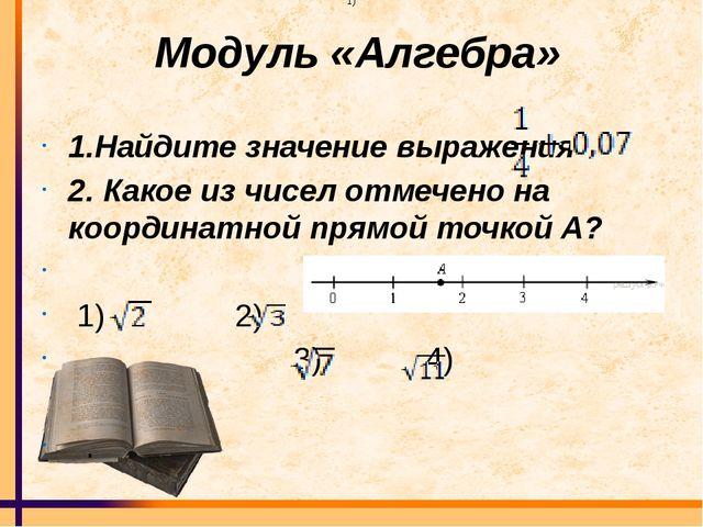 Модуль «Алгебра» 1.Найдите значение выражения 2. Какое из чисел отмечено на...