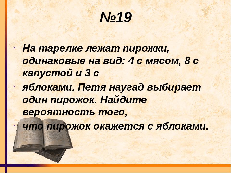 №19 На тарелке лежат пирожки, одинаковые на вид: 4 с мясом, 8 с капустой и 3...