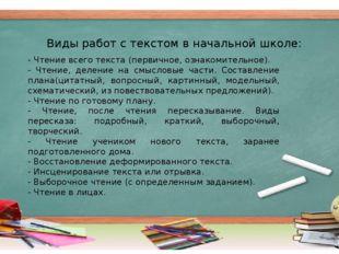 Виды работ с текстом в начальной школе: - Чтение всего текста (первичное, озн